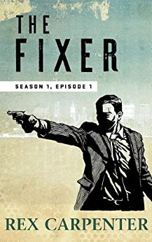 The Fixer, Season 1, Episode 1: (A JC Bannister Serial Thriller) by [Carpenter, Rex]