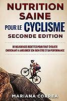 Nutrition Saine Pour Le Cyclisme Seconde Edition: de Delicieuses Recettes Pour Tout Cycliste Cherchant a Ameliorer Son Bien-Etre Et Sa Performance