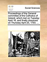 Proceedings of the General Committee of the Catholics of Ireland, Which Met on Tuesday April 16, and Finally Dissolved on Thursday April 25, 1793. ...