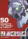 50 Robots to Draw and Paint: Create Fantastic Robot Characters for Comics, Computer Games and Graphic Novels