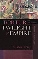 Torture and the Twilight of Empire: From Algiers to Baghdad (Human Rights and Crimes against Humanity)