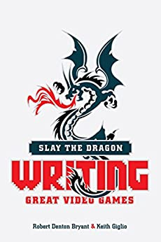 Slay the Dragon: Writing Great Video Games by [Bryant, Robert Denton, Giglio, Keith]