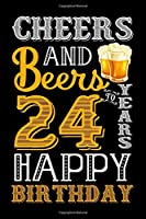 Cheers And Beers To 24 Years Happy Birthday: Blank Lined Journal, Notebook, Diary, Planner 24 Years Old Gift For Boys or Girls - Happy 24th Birthday!
