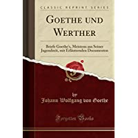 Goethe Und Werther: Briefe Goethe's, Meistens Aus Seiner Jugendzeit, Mit Erlaeuternden Documenten (Classic Reprint)