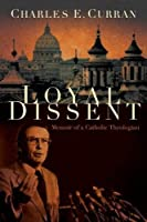 Loyal Dissent: Memoir of a Catholic Theologian (Moral Traditions)