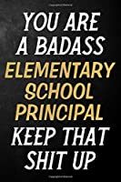 You Are A Badass Elementary School Principal Keep That Shit Up: Elementary School Principal Journal / Notebook / Appreciation Gift / Alternative To A Card For Elementary School Principals ( 6 x 9 -120 Blank Lined Pages )