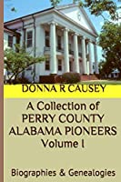 A Collection  of PERRY COUNTY ALABAMA PIONEERS Volume 1: Biographies & Genealogies (A Collection  of PERRY COUNTY ALABAMA PIONEERS Biographies & Genealogies)