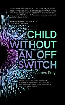 Child Without an Off Switch: A child shares his own personal story of heartache, perseverance and triumph. An inspiring journey providing hope to any family navigating ADHD. by [Frey, James]