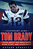 Legendary Aura Tom Brady: Learn About His Greatness, Work Ethic, And Leadership (English Edition)