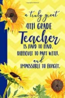 A truly great 4th Grade Teacher is Hard to Find Difficult to Part With Impossible to Forget: Sunflower Blank Lined Journal for Women : Great Gift for 4th Grade Teacher | Thank You Gift for Teachers Notebook Appreciation End of the School Year