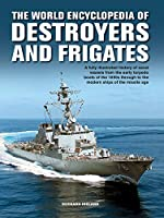 The World Encyclopedia of Destroyers and Frigates: An Fully Illustrated History of Naval Vessels From the Early Torpedo Boats of the 1890s Through to the Modern Ships of the Missile Age