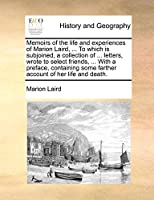 Memoirs of the Life and Experiences of Marion Laird, ... to Which Is Subjoined, a Collection of ... Letters, Wrote to Select Friends, ... with a Preface, Containing Some Farther Account of Her Life and Death.