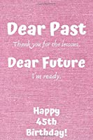 Dear Past Thank you for the lessons. Dear Future I'm ready. Happy 45th Birthday!: Dear Past 45th Birthday Card Quote Journal / Notebook / Diary / Greetings / Appreciation Gift (6 x 9 - 110 Blank Lined Pages)
