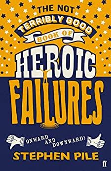 The Not Terribly Good Book of Heroic Failures: An intrepid selection from the original volumes by [Pile, Stephen]