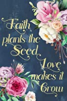 Faith Plants the Seed Love Makes it Grow: Christian Journal for Women Blank Lined Notebook to Record Prayer, Praise, Sermons, & Bible Study | Inspirational Quote | Compact 6x9 110 Pages Watercolor Flower Design (Spring Bling Collection 2019)