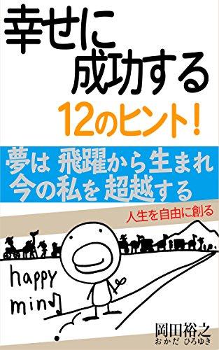 幸せに成功する12のヒント!: 人生を自由に創る (岡田裕之・成幸プログラムの本)