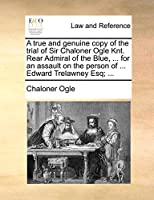 A True and Genuine Copy of the Trial of Sir Chaloner Ogle Knt. Rear Admiral of the Blue, ... for an Assault on the Person of ... Edward Trelawney Esq; ...