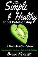 The Simple & Healthy Food Relationship: A Basic Nutrition Guide