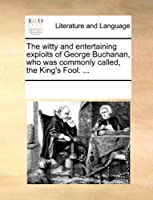 The Witty and Entertaining Exploits of George Buchanan, Who Was Commonly Called, the King's Fool. ...