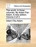 The World. in Three Volumes. by Adam Fitz-Adam. a New Edition. Volume 3 of 3