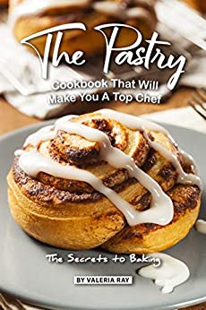The Pastry Cookbook That Will Make You A Top Chef: The Secrets to Baking by [Ray, Valeria]