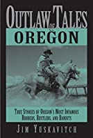 Outlaw Tales of Oregon: True Stories of Oregon's Most Infamous Robbers, Rustlers, and Bandits (Outlaw Tales Series.)