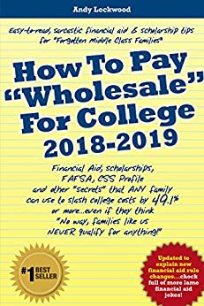 """How To Pay """"Wholesale"""" For College 2018-2019: Financial aid, scholarships, FAFSA, CSS Profile and other """"secrets"""" that ANY family can use to slash college costs by 49.1%... by [Lockwood, Andy]"""