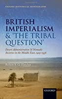 British Imperialism and 'The Tribal Question': Desert Administration and Nomadic Societies in the Middle East, 1919-1936 (Oxford Historical Monographs)