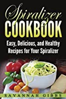 Spiralizer Cookbook: Easy, Delicious, and Healthy Recipes for Your Spiralizer