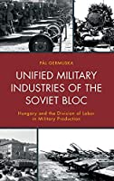Unified Military Industries of the Soviet Bloc: Hungary and the Division of Labor in Military Production (The Harvard Cold War Studies Book)