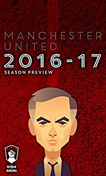 Manchester United 2016-17 season preview by [Mitten, Andy, Harris, Daniel, Pilger, Sam, Ansorge, Paul, Barker, Ed, Choudry, Noorudden, Johnson, Greg, Okwonga, Musa, Isaac, Ramon]