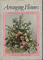 Arranging Flowers: Techniques of Floristry