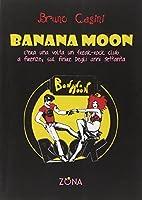 Banana Moon. C'era una volta un freak-rock club a Firenze, sul finire degli anni Settanta