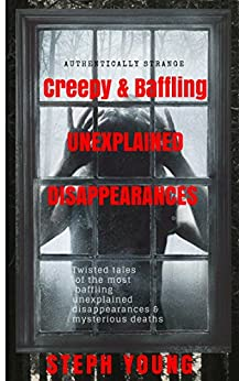 Unexplained Vanishings & Mysterious Deaths; Unexplained Disappearances.: Twisted tales of the most baffling Unexplained Disappearances & Unexplained Deaths... & the Cryptic Clues left behind by [Young, Steph, Young, Stephen, Masquerade Podcast, Steph Young]
