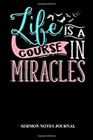 Life Is A Course Of Miracles Sermon Notes Journal: Sermon Journal Notebook for Bible Notes at Church Events, Sunday Services and Prayer Requests (6x9 80 Pages)
