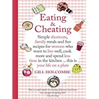Eating and Cheating: Simple shortcuts, family meals and fun recipes for women who want to live well, cook more and spend less time in the kitchen … this is your life on a plate (English Edition)