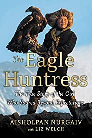 The Eagle Huntress: The True Story of the Girl Who Soared Beyond Expectations