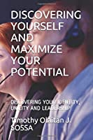 DISCOVERING YOURSELF AND MAXIMIZE YOUR POTENTIAL: DISCOVERING YOUR IDENTITY, UNICITY AND LEADERSHIP (Timothy S. Leadership Empowerment)