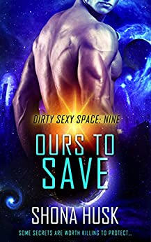 Ours to Save: scifi space opera romance (Dirty Sexy Space Book 9) by [Husk, Shona]