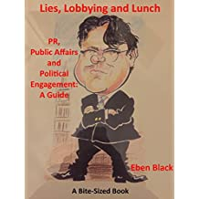 Lies, Lobbying and Lunch: PR, Public Affairs and Political Engagement: A Guide (Bite-Sized Business Books Book 24)