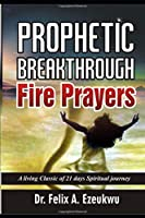 PROPHETIC BREAKTHROUGH FIRE PRAYERS: A living classic of 21 days Spiritual journey