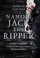 Naming Jack the Ripper: New Crime Scene Evidence: a Stunning Forensic Breakthrough the Killer Revealed