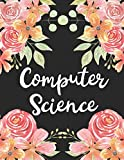 Computer Science: 1 Subject 100 Pages College Ruled 8.5 x 11 Composition Notebook Journal for School Classes - Computer Science Teachers, Students, TAs, Flowers, Cute, Pretty
