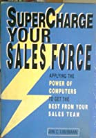 Supercharge Your Sales Force: Applying the Power of Computers to Get the Best from Your Sales Team