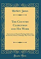 The Country Clergyman and His Work: Six Lectures on Pastoral Theology Delivered in the Divinity School, Cambridge, May Term, 1889 (Classic Reprint)