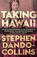 Taking Hawaii: How Thirteen Honolulu Businessmen Overthrew the Queen of Hawaii in 1893, With a Bluff