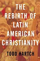 The Rebirth of Latin American Christianity (Oxford Studies in World Christianity)