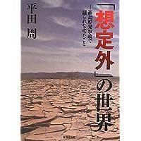「想定外」の世界―福島原発事故で語られなかったこと