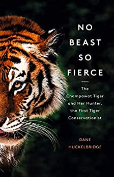 No Beast So Fierce: The Champawat Tiger and Her Hunter, the First Tiger Conservationist by [Huckelbridge, Dane]