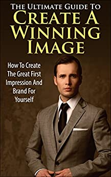 The Ultimate Guide To Create A Winning Image: How to Create The Great First Impression And Brand For Yourself (Winning Personality, Brand, How to create brand, Personality Development) by [K., George]